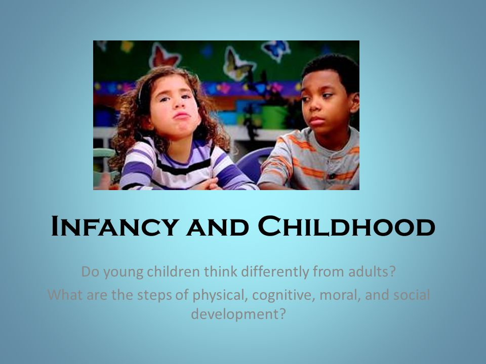 Infancy and Childhood Do young children think differently from adults? What are the steps of physical, cognitive, moral, and social development?