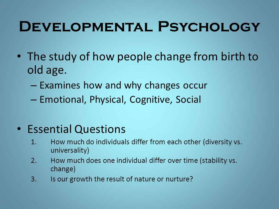 Developmental Psychology The study of how people change from birth to old age. – Examines how and why changes occur – Emotional, Physical, Cognitive,
