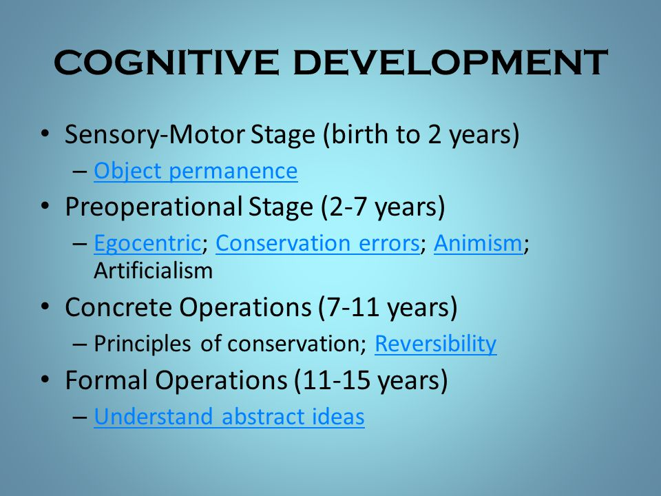 COGNITIVE DEVELOPMENT Sensory-Motor Stage (birth to 2 years) – Object permanence Object permanence Preoperational Stage (2-7 years) – Egocentric; Cons