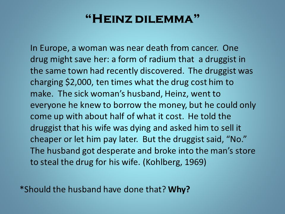 """""""Heinz dilemma"""" In Europe, a woman was near death from cancer. One drug might save her: a form of radium that a druggist in the same town had recently"""