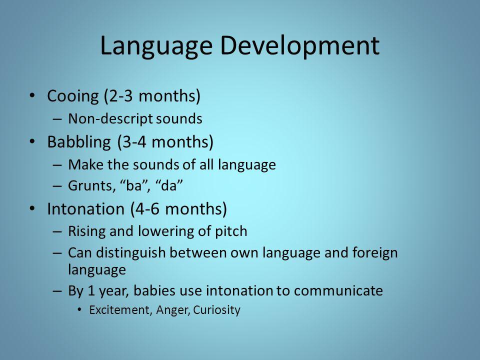 "Language Development Cooing (2-3 months) – Non-descript sounds Babbling (3-4 months) – Make the sounds of all language – Grunts, ""ba"", ""da"" Intonation"