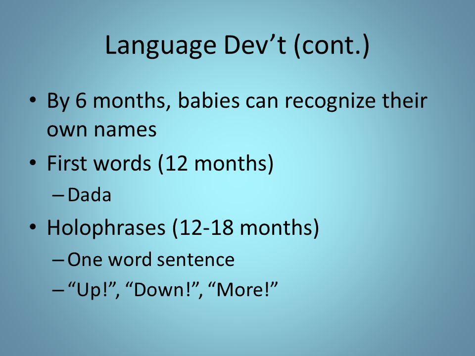 Language Dev't (cont.) By 6 months, babies can recognize their own names First words (12 months) – Dada Holophrases (12-18 months) – One word sentence