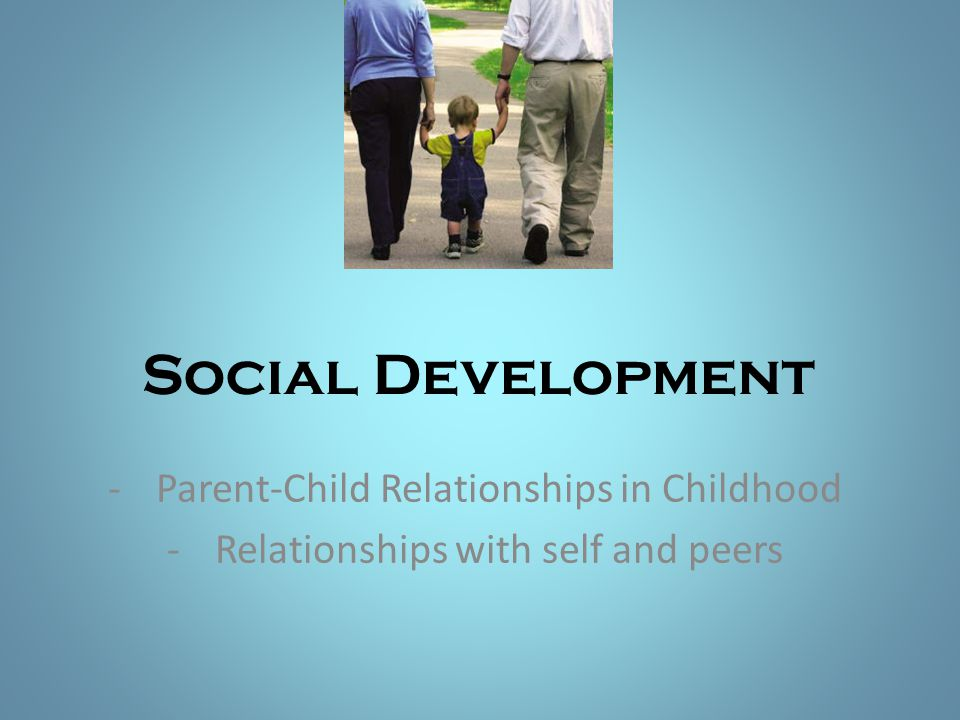 Social Development -Parent-Child Relationships in Childhood -Relationships with self and peers