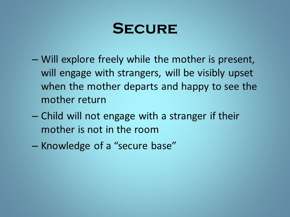 Secure – Will explore freely while the mother is present, will engage with strangers, will be visibly upset when the mother departs and happy to see t