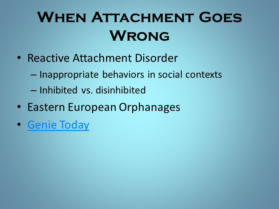 When Attachment Goes Wrong Reactive Attachment Disorder – Inappropriate behaviors in social contexts – Inhibited vs. disinhibited Eastern European Orp