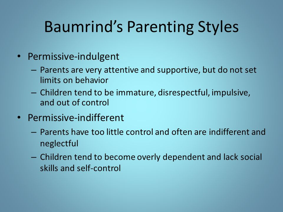 Baumrind's Parenting Styles Permissive-indulgent – Parents are very attentive and supportive, but do not set limits on behavior – Children tend to be
