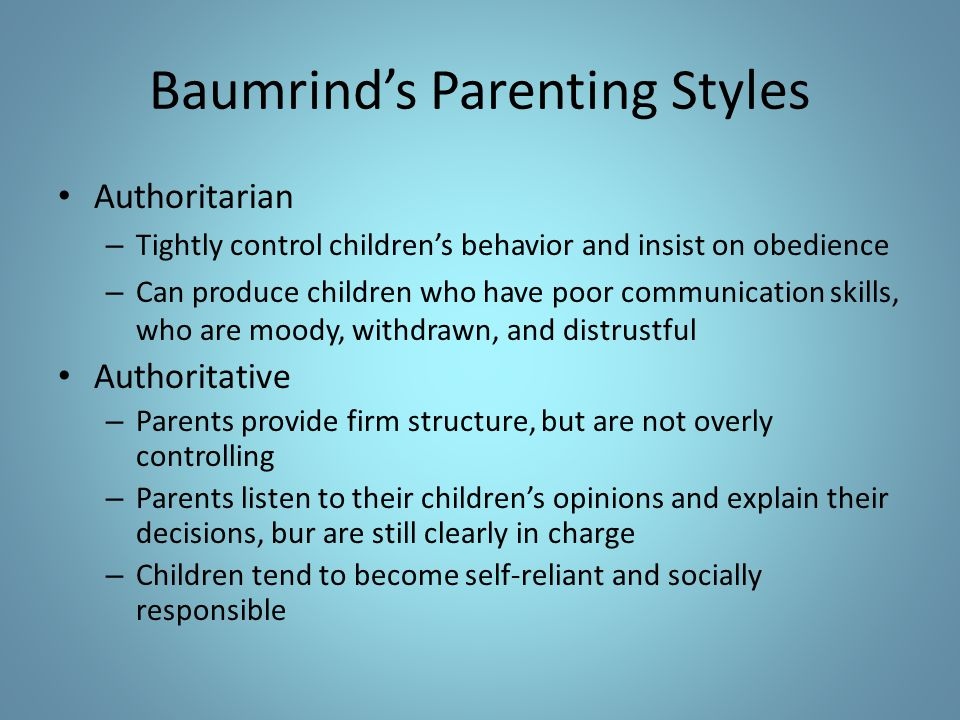 Baumrind's Parenting Styles Authoritarian – Tightly control children's behavior and insist on obedience – Can produce children who have poor communica