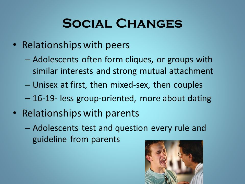 Social Changes Relationships with peers – Adolescents often form cliques, or groups with similar interests and strong mutual attachment – Unisex at fi