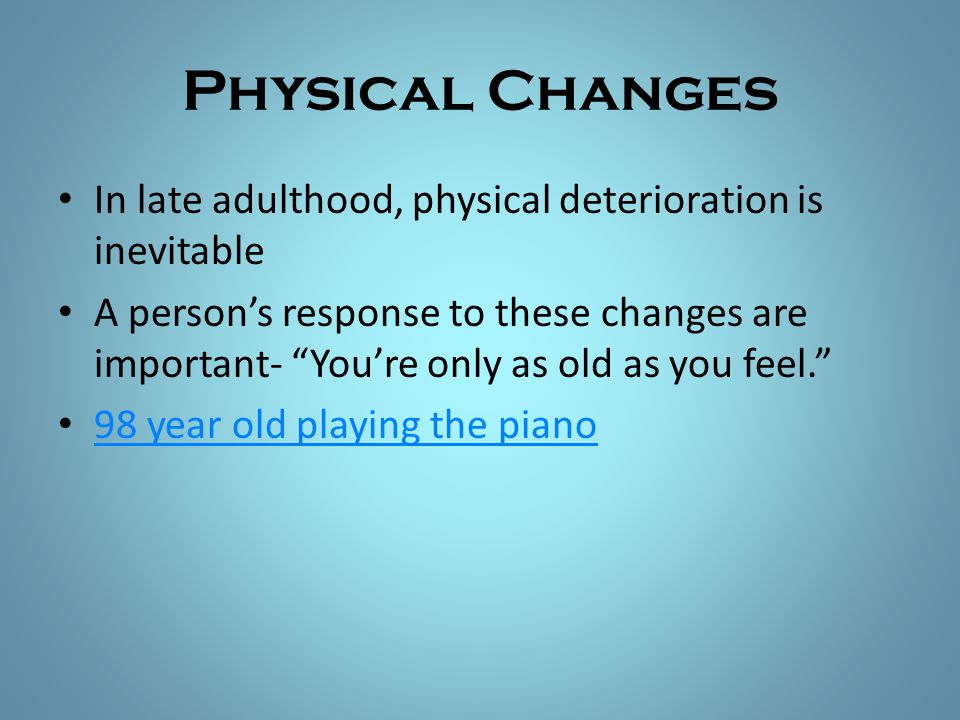 """Physical Changes In late adulthood, physical deterioration is inevitable A person's response to these changes are important- """"You're only as old as yo"""