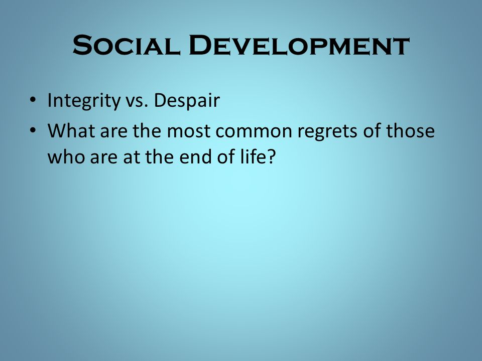Social Development Integrity vs. Despair What are the most common regrets of those who are at the end of life?