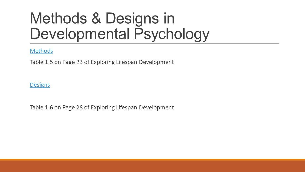 Methods & Designs in Developmental Psychology Methods Table 1.5 on Page 23 of Exploring Lifespan Development Designs Table 1.6 on Page 28 of Exploring Lifespan Development