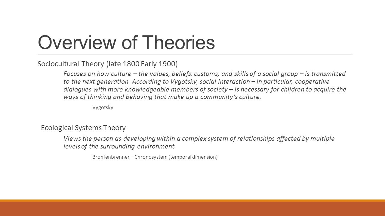 Overview of Theories Sociocultural Theory (late 1800 Early 1900) Focuses on how culture – the values, beliefs, customs, and skills of a social group – is transmitted to the next generation.