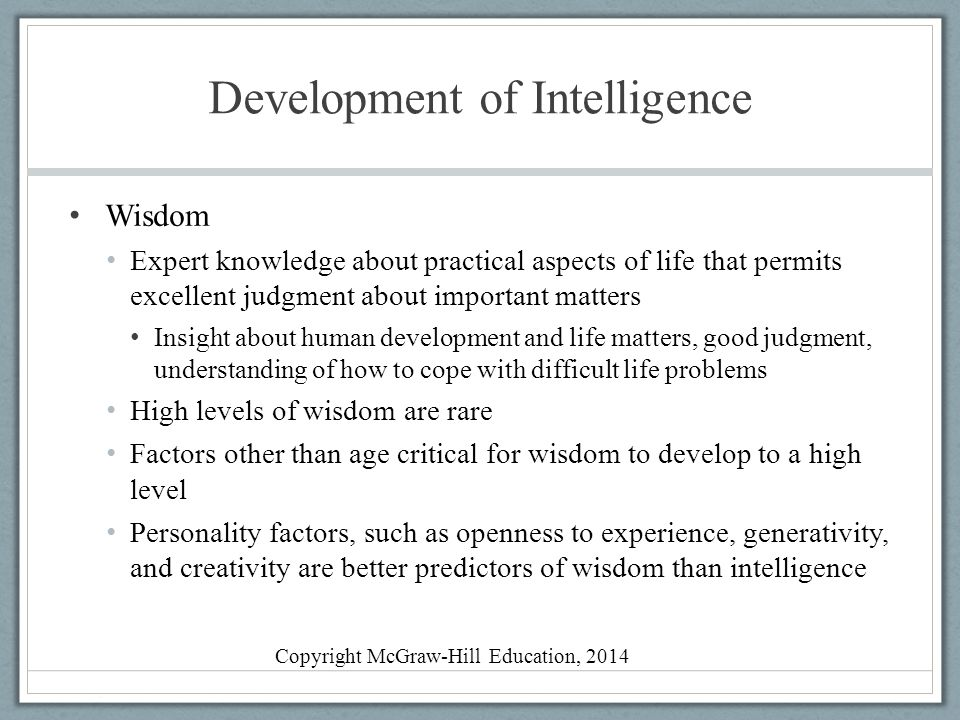 Development of Intelligence Wisdom Expert knowledge about practical aspects of life that permits excellent judgment about important matters Insight ab