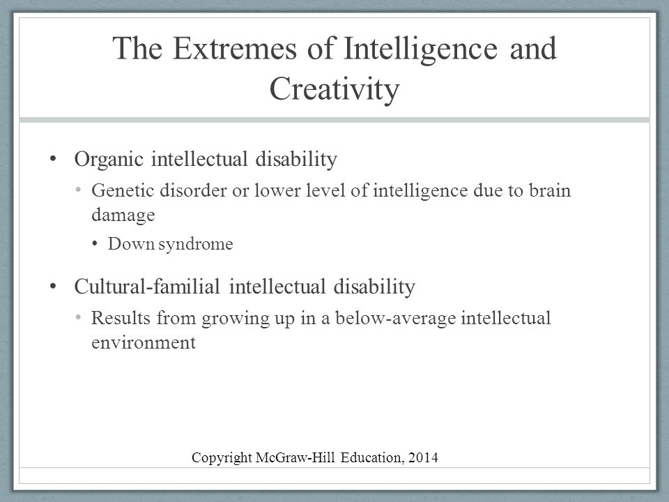 The Extremes of Intelligence and Creativity Organic intellectual disability Genetic disorder or lower level of intelligence due to brain damage Down s