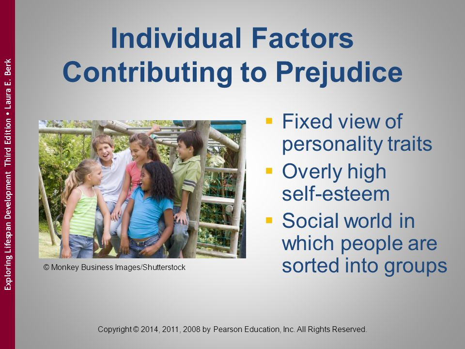 Reducing Prejudice  Long-term intergroup contact:  neighborhoods  schools  communities  Fostering belief in changeability of human traits  Volunteering © Monkey Business Images/Shutterstock Copyright © 2014, 2011, 2008 by Pearson Education, Inc.