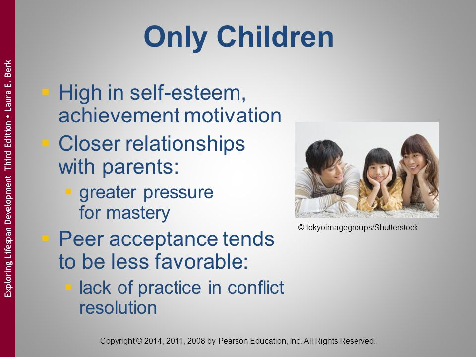 Only Children  High in self-esteem, achievement motivation  Closer relationships with parents:  greater pressure for mastery  Peer acceptance tend