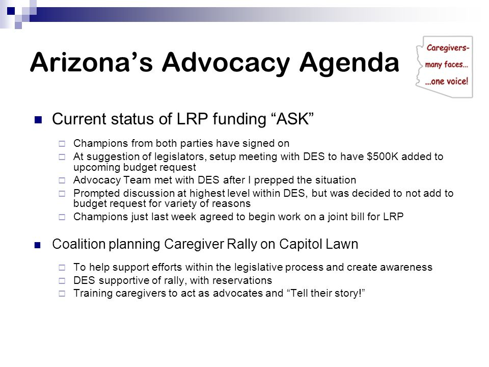 Arizona's Advocacy Agenda Current status of LRP funding ASK  Champions from both parties have signed on  At suggestion of legislators, setup meeting with DES to have $500K added to upcoming budget request  Advocacy Team met with DES after I prepped the situation  Prompted discussion at highest level within DES, but was decided to not add to budget request for variety of reasons  Champions just last week agreed to begin work on a joint bill for LRP Coalition planning Caregiver Rally on Capitol Lawn  To help support efforts within the legislative process and create awareness  DES supportive of rally, with reservations  Training caregivers to act as advocates and Tell their story!