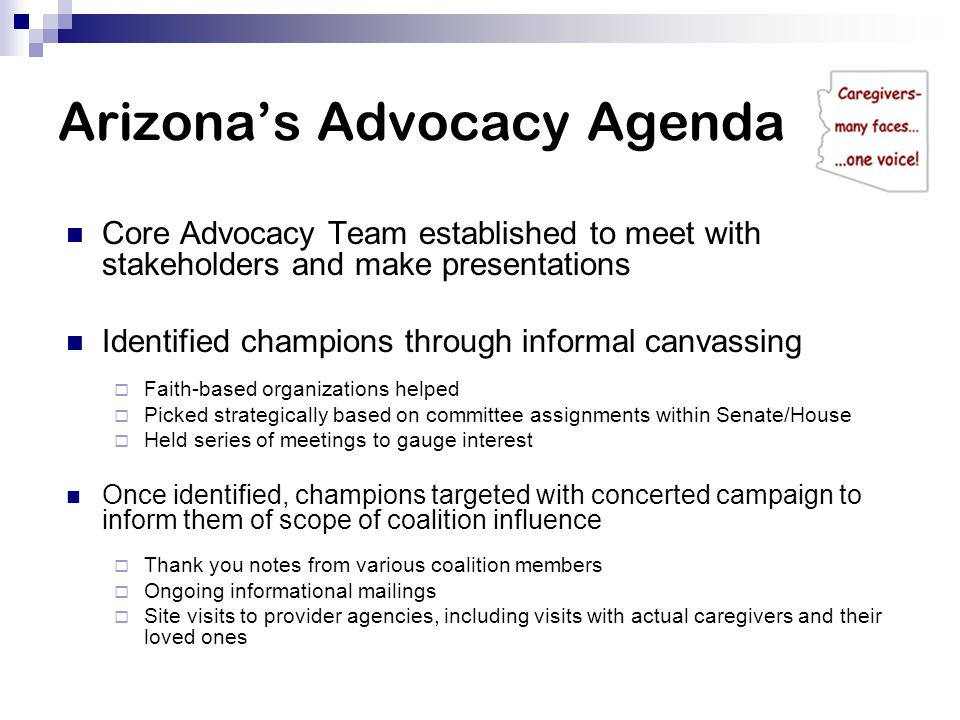 Arizona's Advocacy Agenda Core Advocacy Team established to meet with stakeholders and make presentations Identified champions through informal canvassing  Faith-based organizations helped  Picked strategically based on committee assignments within Senate/House  Held series of meetings to gauge interest Once identified, champions targeted with concerted campaign to inform them of scope of coalition influence  Thank you notes from various coalition members  Ongoing informational mailings  Site visits to provider agencies, including visits with actual caregivers and their loved ones