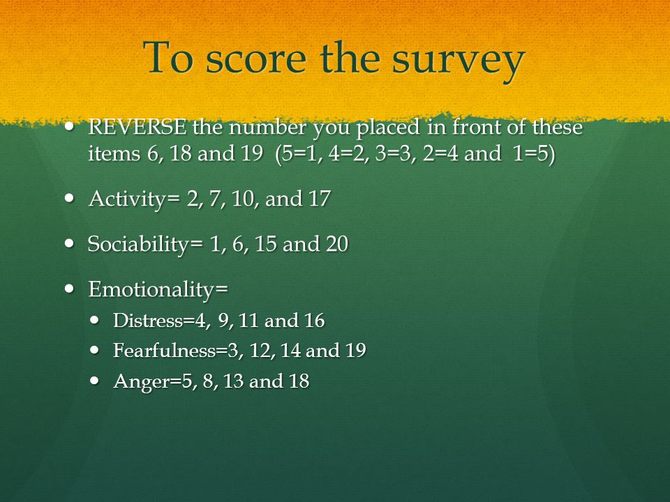 To score the survey REVERSE the number you placed in front of these items 6, 18 and 19 (5=1, 4=2, 3=3, 2=4 and 1=5) REVERSE the number you placed in f
