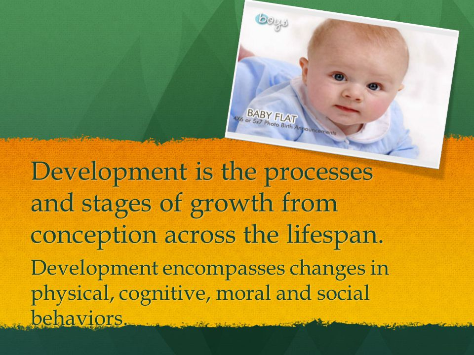 Development is the processes and stages of growth from conception across the lifespan. Development encompasses changes in physical, cognitive, moral a