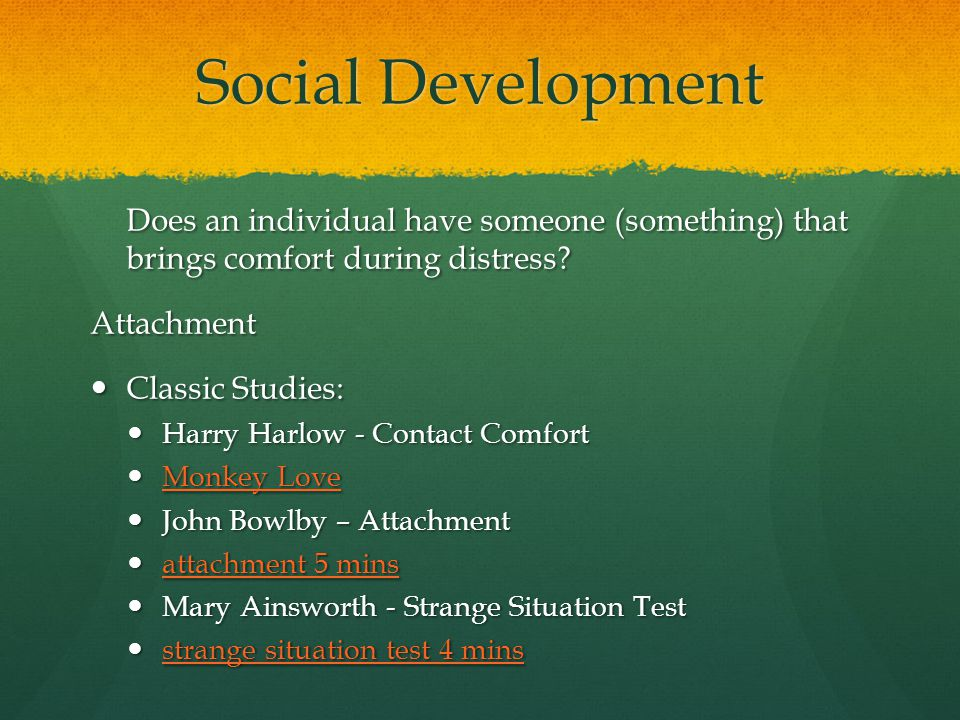 Social Development Does an individual have someone (something) that brings comfort during distress? Attachment Classic Studies: Classic Studies: Harry