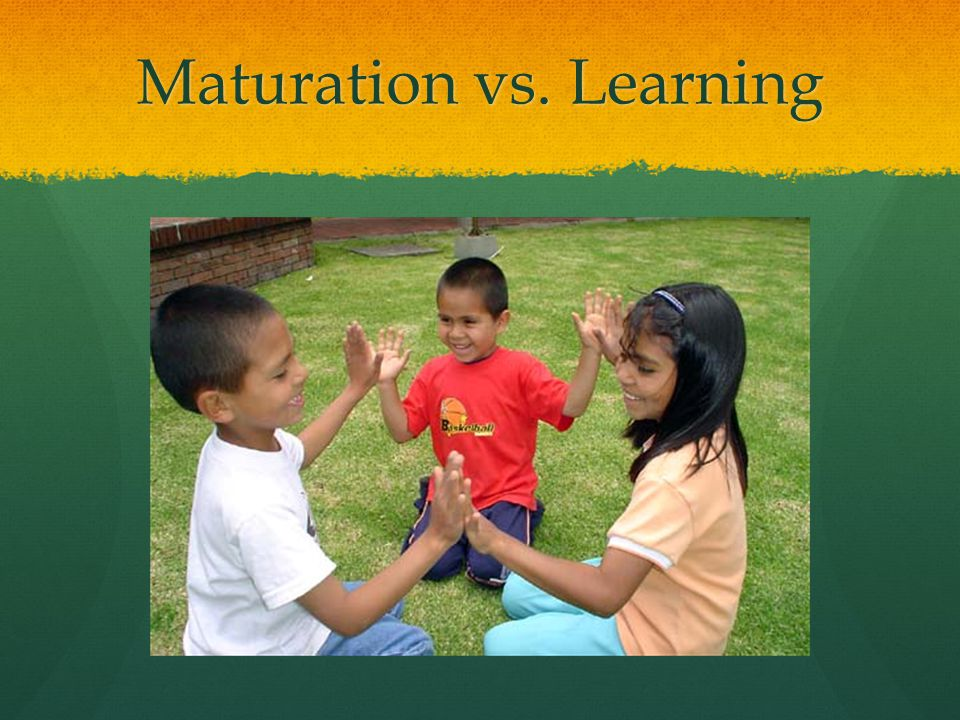 Maturation vs. Learning
