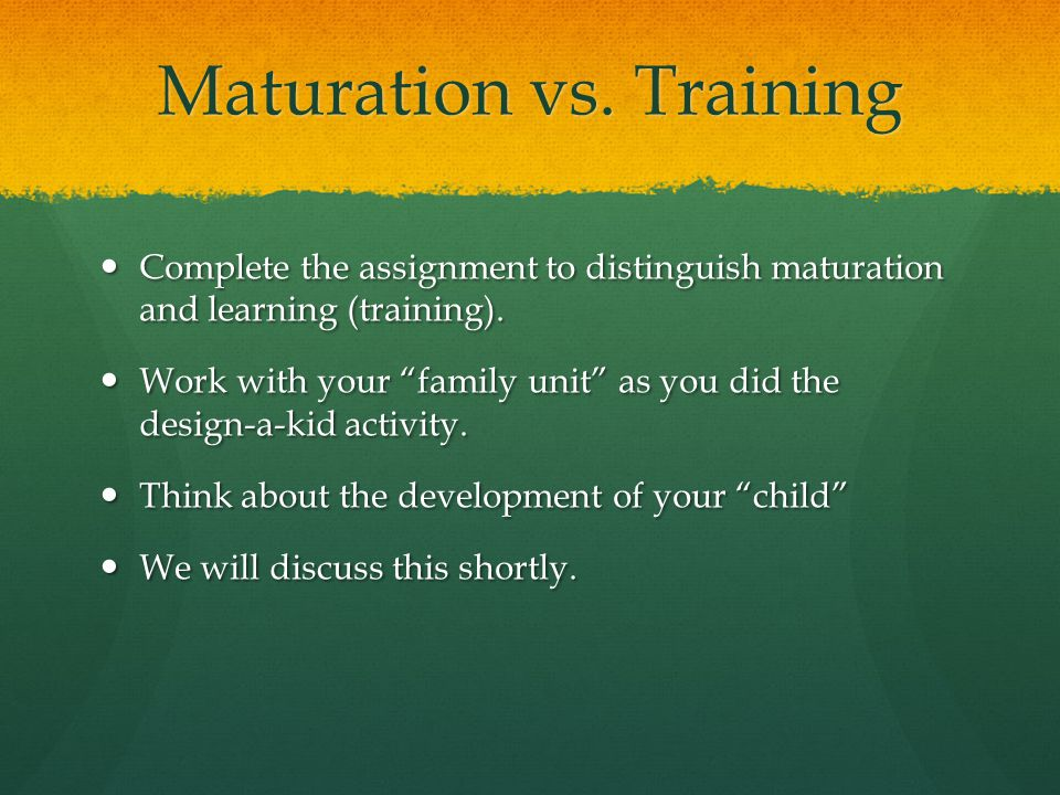 Maturation vs. Training Complete the assignment to distinguish maturation and learning (training). Complete the assignment to distinguish maturation a