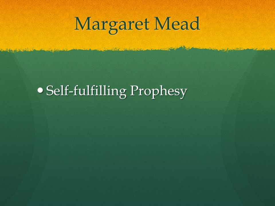 Margaret Mead Self-fulfilling Prophesy Self-fulfilling Prophesy