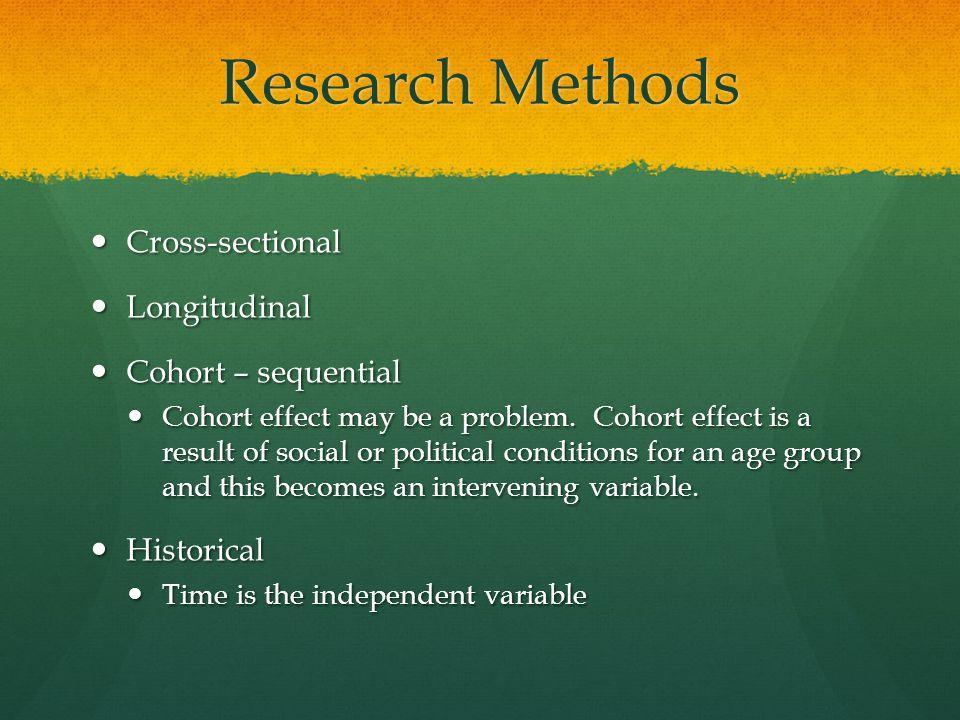 Research Methods Cross-sectional Cross-sectional Longitudinal Longitudinal Cohort – sequential Cohort – sequential Cohort effect may be a problem.