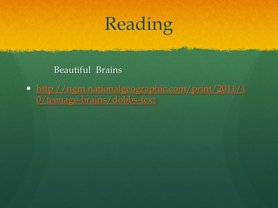 Reading Beautiful Brains http://ngm.nationalgeographic.com/print/2011/1 0/teenage-brains/dobbs-text http://ngm.nationalgeographic.com/print/2011/1 0/t