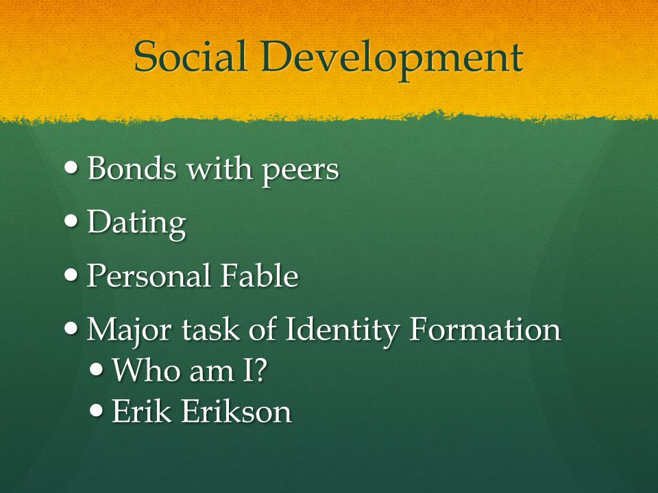 Social Development Bonds with peers Bonds with peers Dating Dating Personal Fable Personal Fable Major task of Identity Formation Major task of Identi