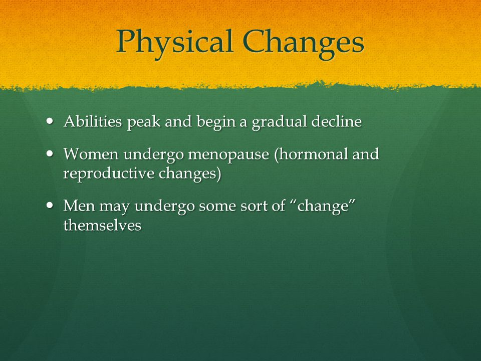 Physical Changes Abilities peak and begin a gradual decline Abilities peak and begin a gradual decline Women undergo menopause (hormonal and reproduct