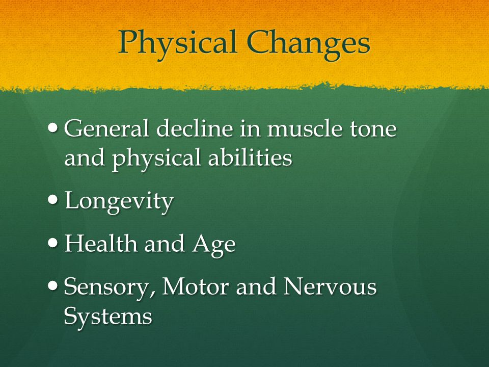 Physical Changes General decline in muscle tone and physical abilities General decline in muscle tone and physical abilities Longevity Longevity Healt