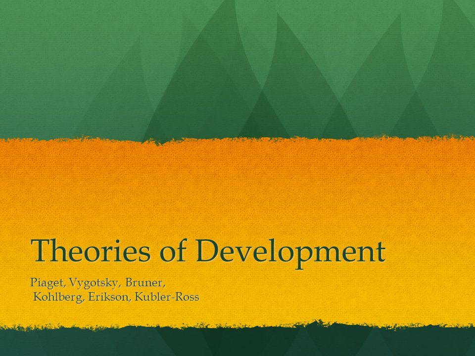 Theories of Development Piaget, Vygotsky, Bruner, Kohlberg, Erikson, Kubler-Ross Kohlberg, Erikson, Kubler-Ross