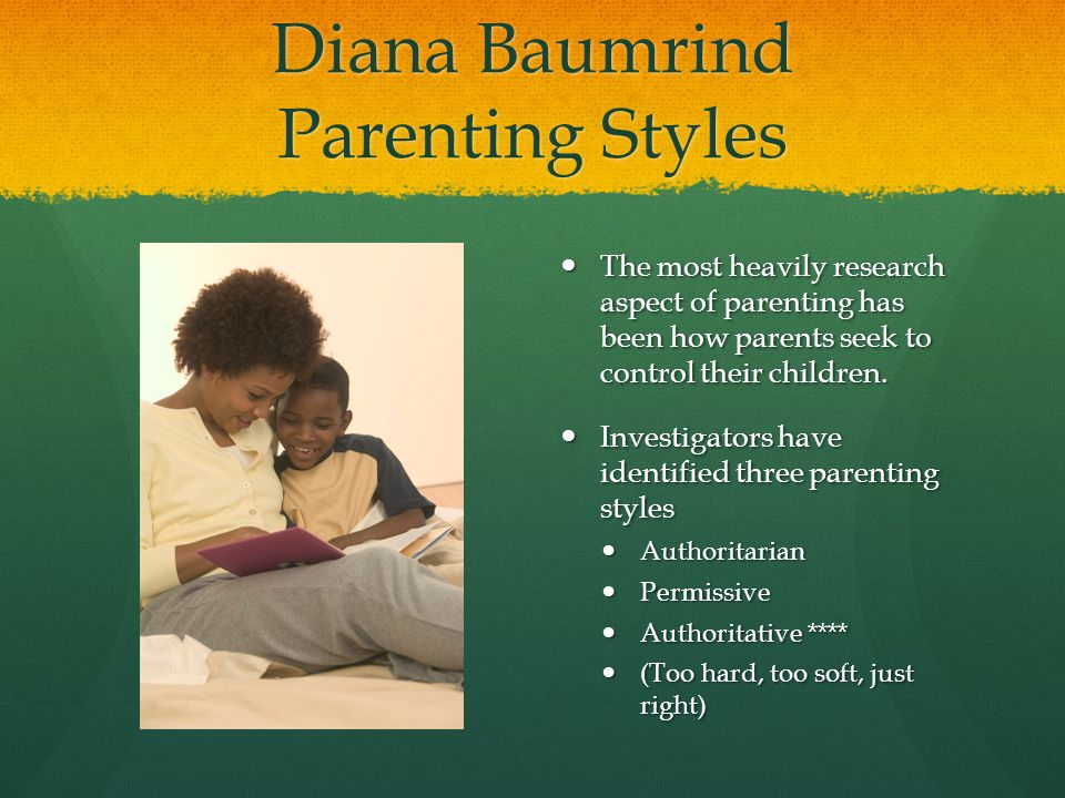 Diana Baumrind Parenting Styles The most heavily research aspect of parenting has been how parents seek to control their children. Investigators have