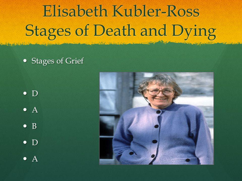 Elisabeth Kubler-Ross Stages of Death and Dying Stages of Grief Stages of Grief D A B D A