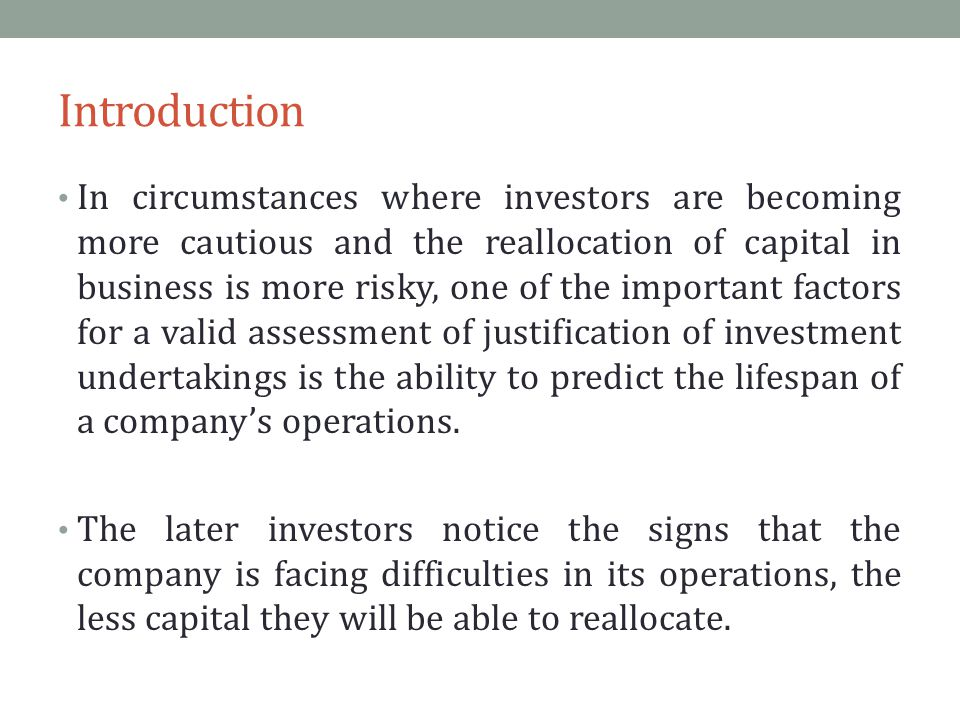 Introduction In circumstances where investors are becoming more cautious and the reallocation of capital in business is more risky, one of the important factors for a valid assessment of justification of investment undertakings is the ability to predict the lifespan of a company's operations.