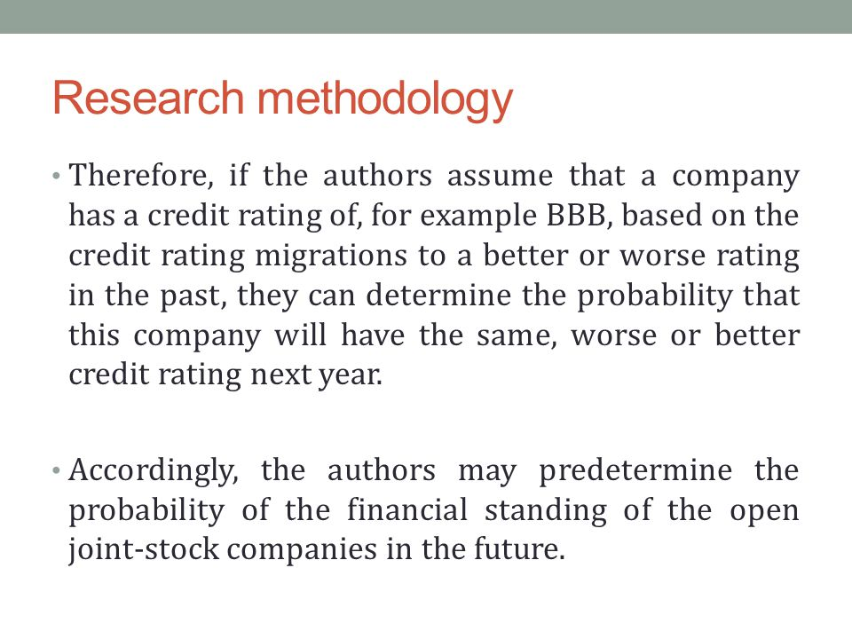 Research methodology Therefore, if the authors assume that a company has a credit rating of, for example BBB, based on the credit rating migrations to a better or worse rating in the past, they can determine the probability that this company will have the same, worse or better credit rating next year.