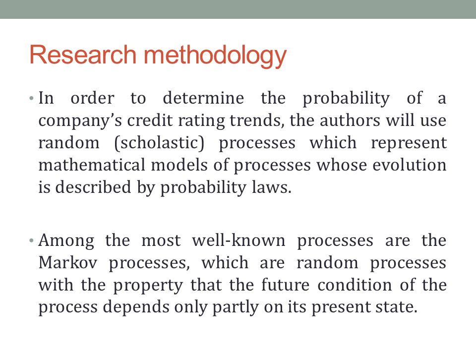 Research methodology In order to determine the probability of a company's credit rating trends, the authors will use random (scholastic) processes which represent mathematical models of processes whose evolution is described by probability laws.