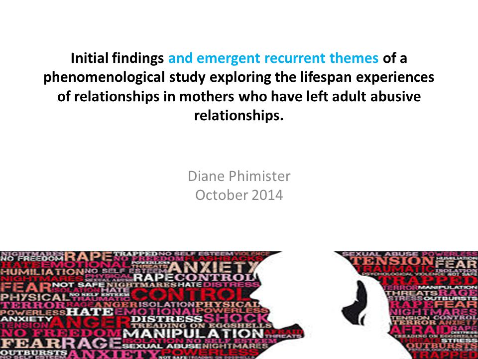 Initial findings and emergent recurrent themes of a phenomenological study exploring the lifespan experiences of relationships in mothers who have left adult abusive relationships.