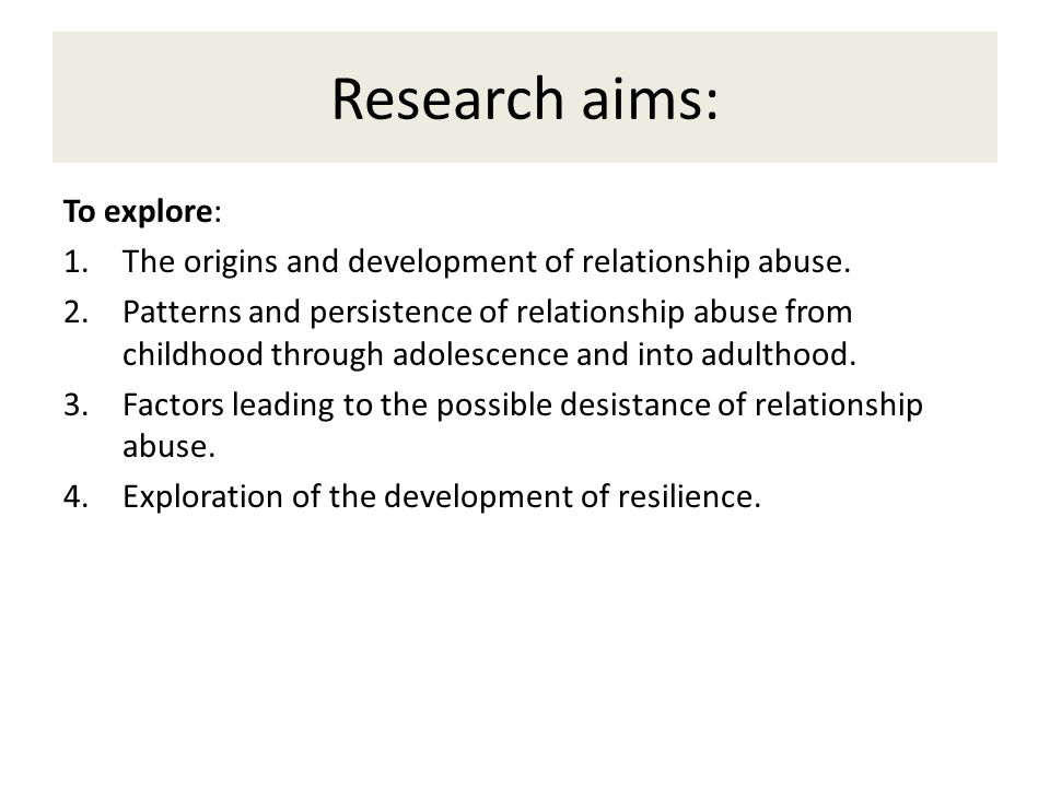 Research aims: To explore: 1.The origins and development of relationship abuse.