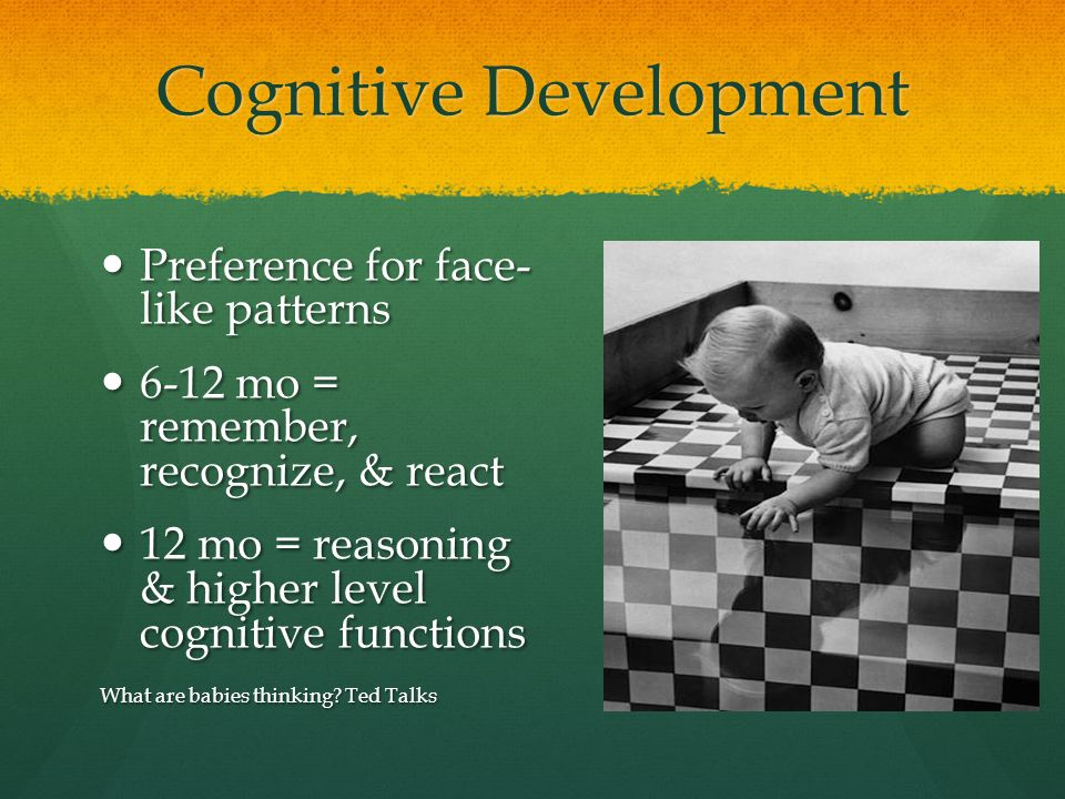Cognitive Development Preference for face- like patterns Preference for face- like patterns 6-12 mo = remember, recognize, & react 6-12 mo = remember,