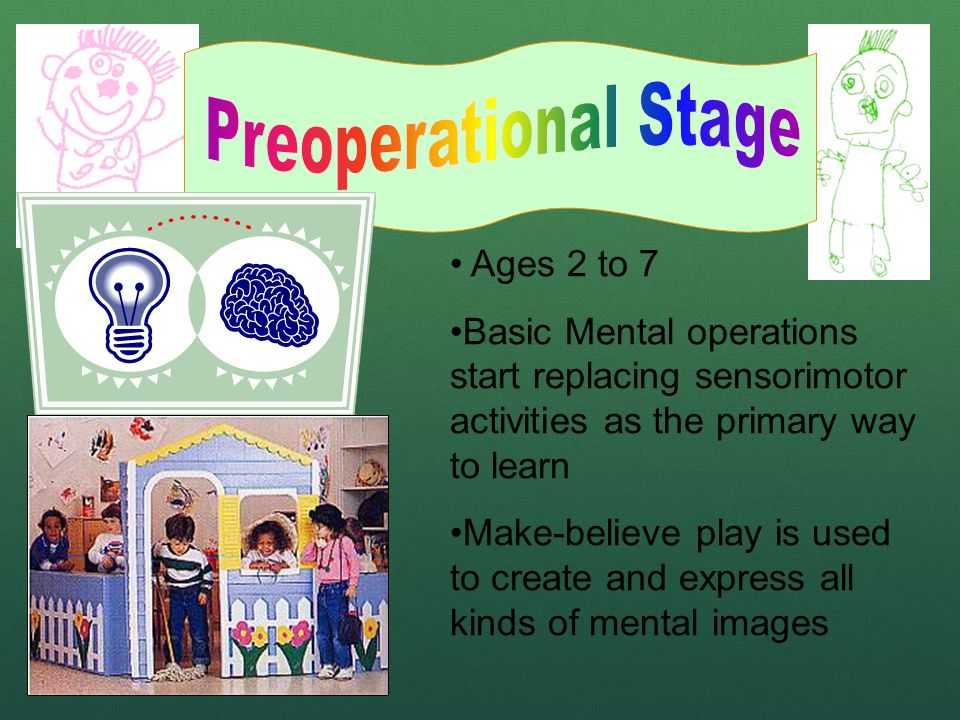 Ages 2 to 7 Basic Mental operations start replacing sensorimotor activities as the primary way to learn Make-believe play is used to create and express all kinds of mental images
