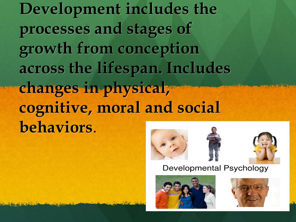 Development includes the processes and stages of growth from conception across the lifespan. Includes changes in physical, cognitive, moral and social