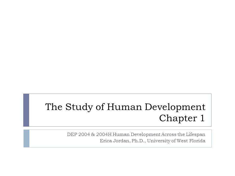 The Study of Human Development Chapter 1 DEP 2004 & 2004H Human Development Across the Lifespan Erica Jordan, Ph.D., University of West Florida