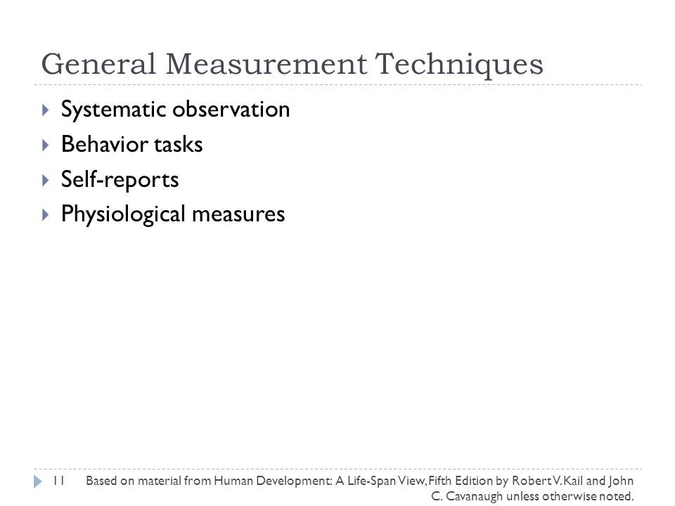 General Measurement Techniques 11  Systematic observation  Behavior tasks  Self-reports  Physiological measures Based on material from Human Development: A Life-Span View, Fifth Edition by Robert V.