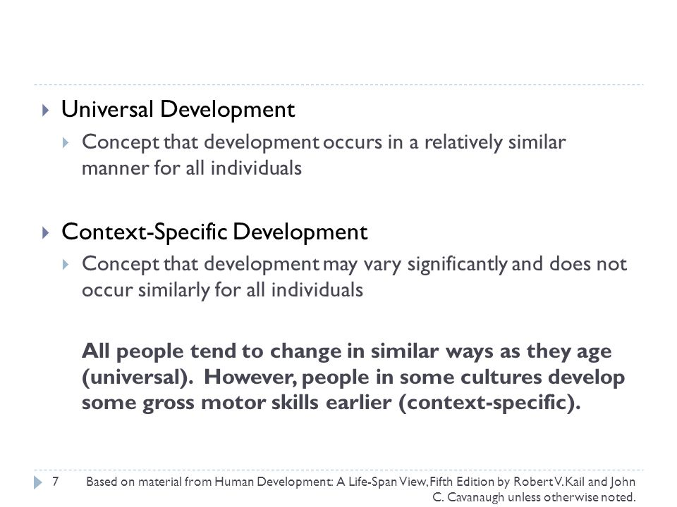 7  Universal Development  Concept that development occurs in a relatively similar manner for all individuals  Context-Specific Development  Concept that development may vary significantly and does not occur similarly for all individuals All people tend to change in similar ways as they age (universal).