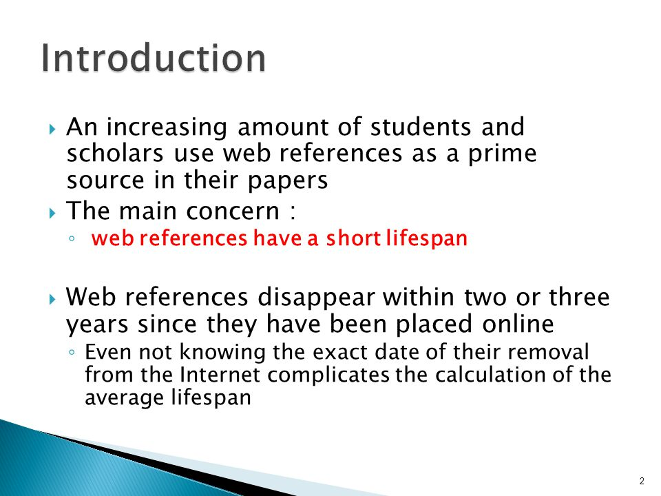  An increasing amount of students and scholars use web references as a prime source in their papers  The main concern : ◦ web references have a short lifespan  Web references disappear within two or three years since they have been placed online ◦ Even not knowing the exact date of their removal from the Internet complicates the calculation of the average lifespan 2