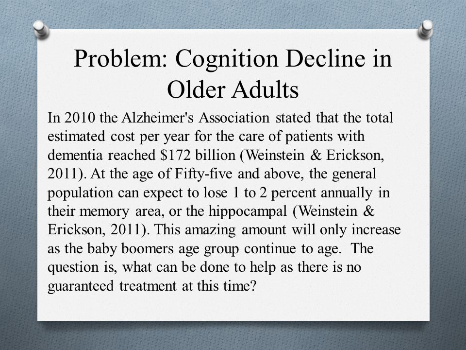 Problem: Cognition Decline in Older Adults In 2010 the Alzheimer s Association stated that the total estimated cost per year for the care of patients with dementia reached $172 billion (Weinstein & Erickson, 2011).