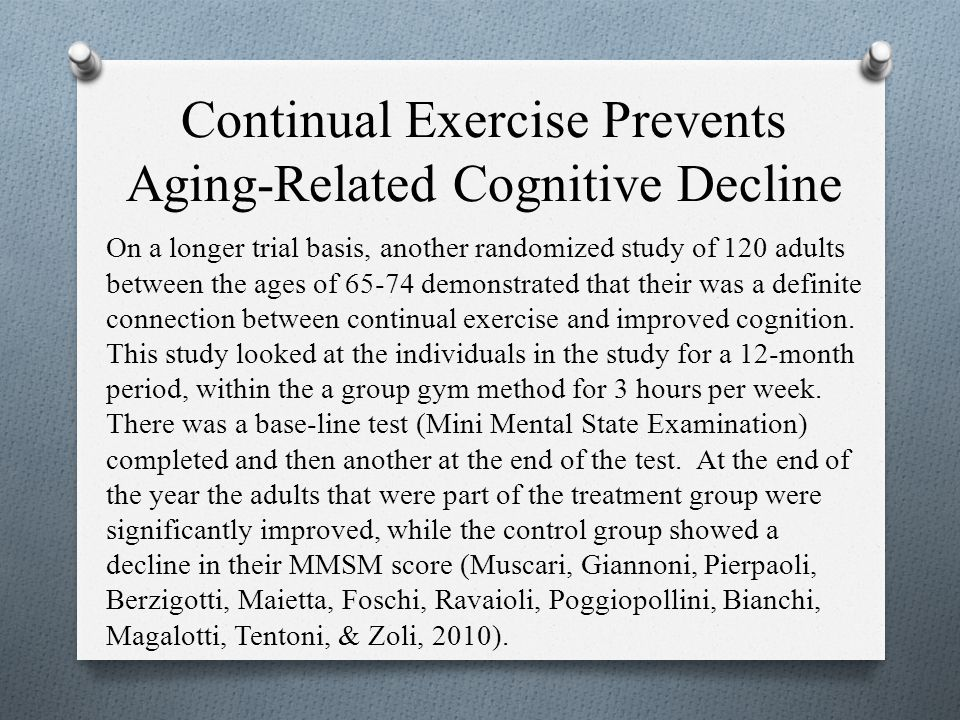 Continual Exercise Prevents Aging-Related Cognitive Decline On a longer trial basis, another randomized study of 120 adults between the ages of 65-74 demonstrated that their was a definite connection between continual exercise and improved cognition.